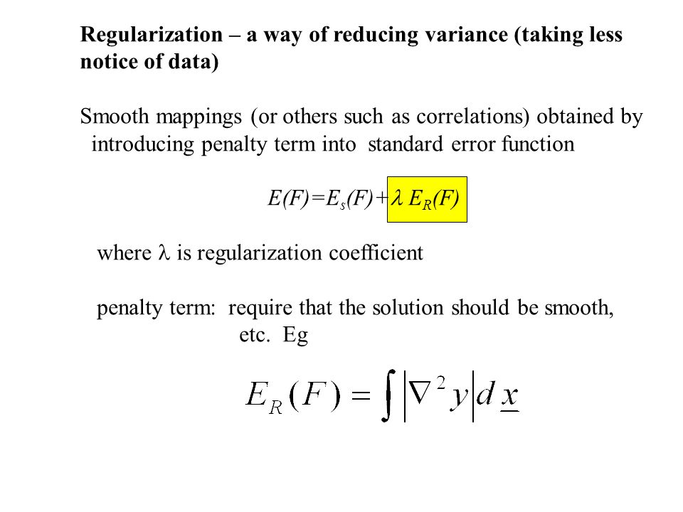 Regularization – a way of reducing variance (taking less notice of data) Smooth mappings (or others such as correlations) obtained by introducing pena