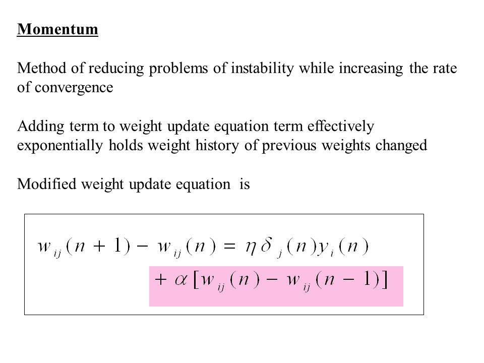 Momentum Method of reducing problems of instability while increasing the rate of convergence Adding term to weight update equation term effectively ex