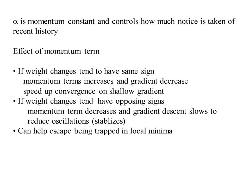 is momentum constant and controls how much notice is taken of recent history Effect of momentum term If weight changes tend to have same sign momentum