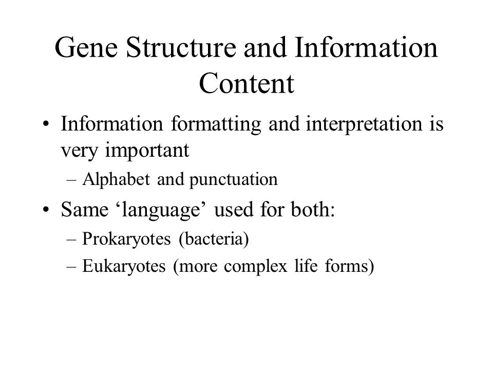 Gene Structure and Information Content Information formatting and interpretation is very important –Alphabet and punctuation Same language used for both: –Prokaryotes (bacteria) –Eukaryotes (more complex life forms)