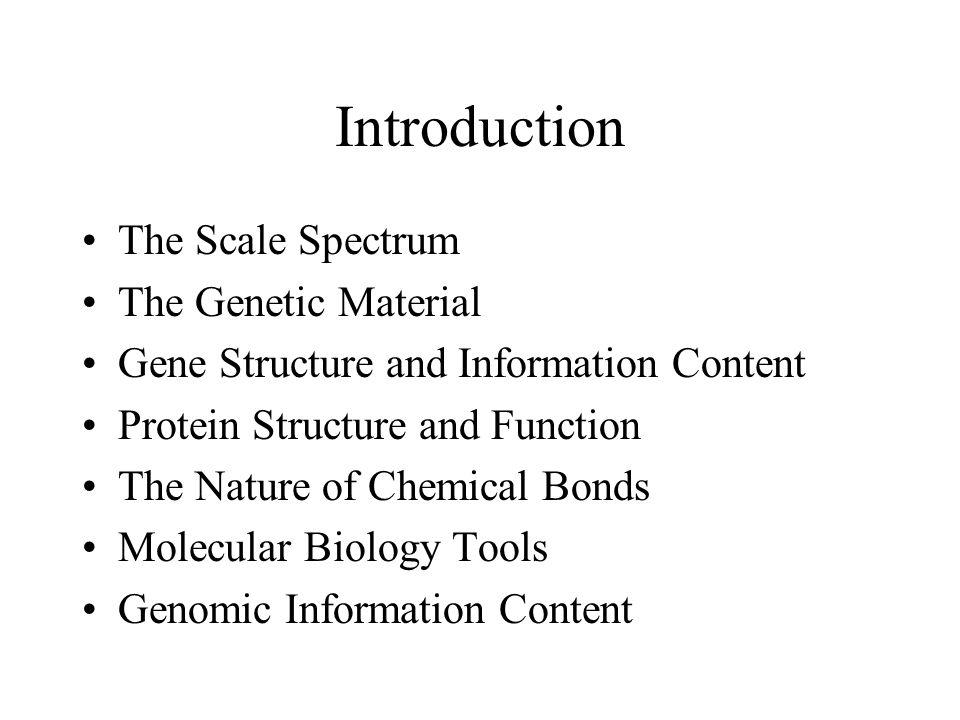 Introduction The Scale Spectrum The Genetic Material Gene Structure and Information Content Protein Structure and Function The Nature of Chemical Bonds Molecular Biology Tools Genomic Information Content