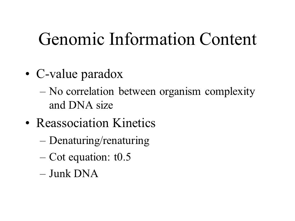 Genomic Information Content C-value paradox –No correlation between organism complexity and DNA size Reassociation Kinetics –Denaturing/renaturing –Cot equation: t0.5 –Junk DNA