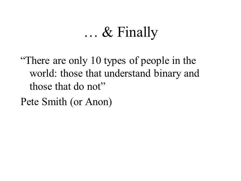 … & Finally There are only 10 types of people in the world: those that understand binary and those that do not Pete Smith (or Anon)