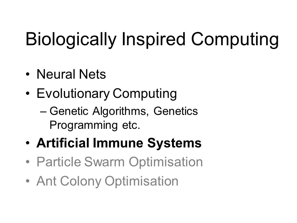 Biologically Inspired Computing Neural Nets Evolutionary Computing –Genetic Algorithms, Genetics Programming etc. Artificial Immune Systems Particle S