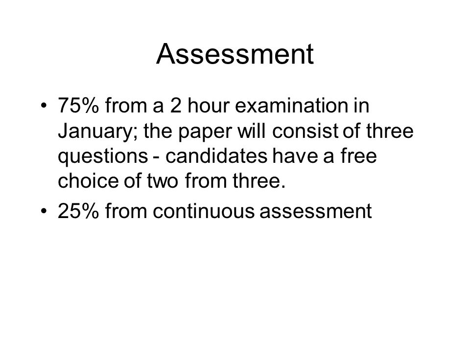 Assessment 75% from a 2 hour examination in January; the paper will consist of three questions - candidates have a free choice of two from three. 25%