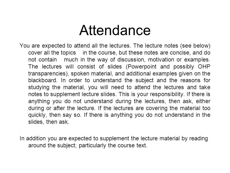 Attendance You are expected to attend all the lectures. The lecture notes (see below) cover all the topics in the course, but these notes are concise,