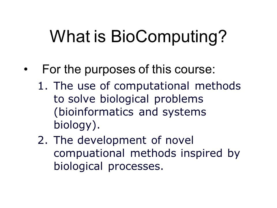 What is BioComputing? For the purposes of this course: 1.The use of computational methods to solve biological problems (bioinformatics and systems bio