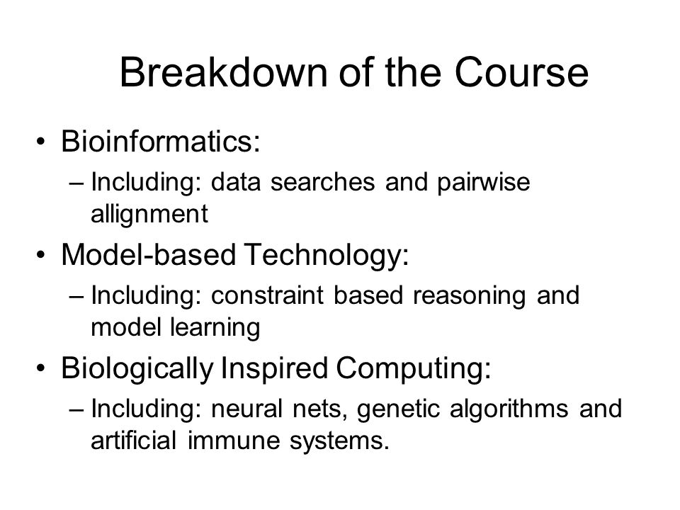 Breakdown of the Course Bioinformatics: –Including: data searches and pairwise allignment Model-based Technology: –Including: constraint based reasoni