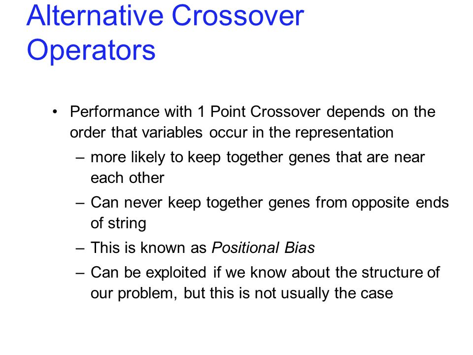 Alternative Crossover Operators Performance with 1 Point Crossover depends on the order that variables occur in the representation –more likely to kee
