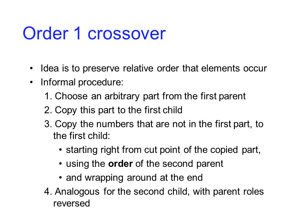 Order 1 crossover Idea is to preserve relative order that elements occur Informal procedure: 1. Choose an arbitrary part from the first parent 2. Copy