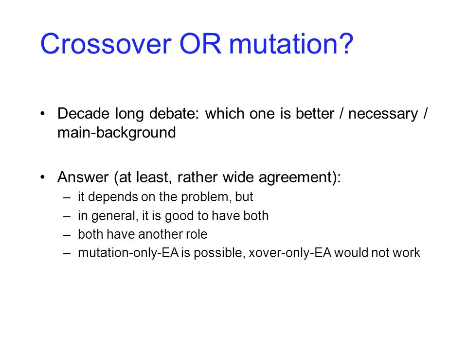 Crossover OR mutation? Decade long debate: which one is better / necessary / main-background Answer (at least, rather wide agreement): –it depends on