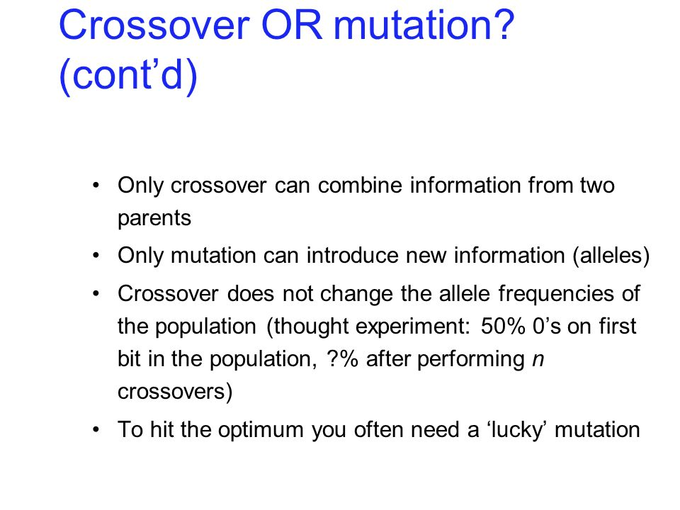 Only crossover can combine information from two parents Only mutation can introduce new information (alleles) Crossover does not change the allele fre