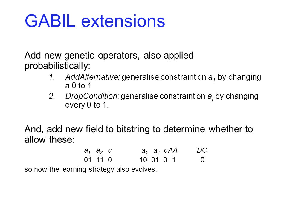 GABIL extensions Add new genetic operators, also applied probabilistically: 1.AddAlternative: generalise constraint on a 1 by changing a 0 to 1 2.Drop