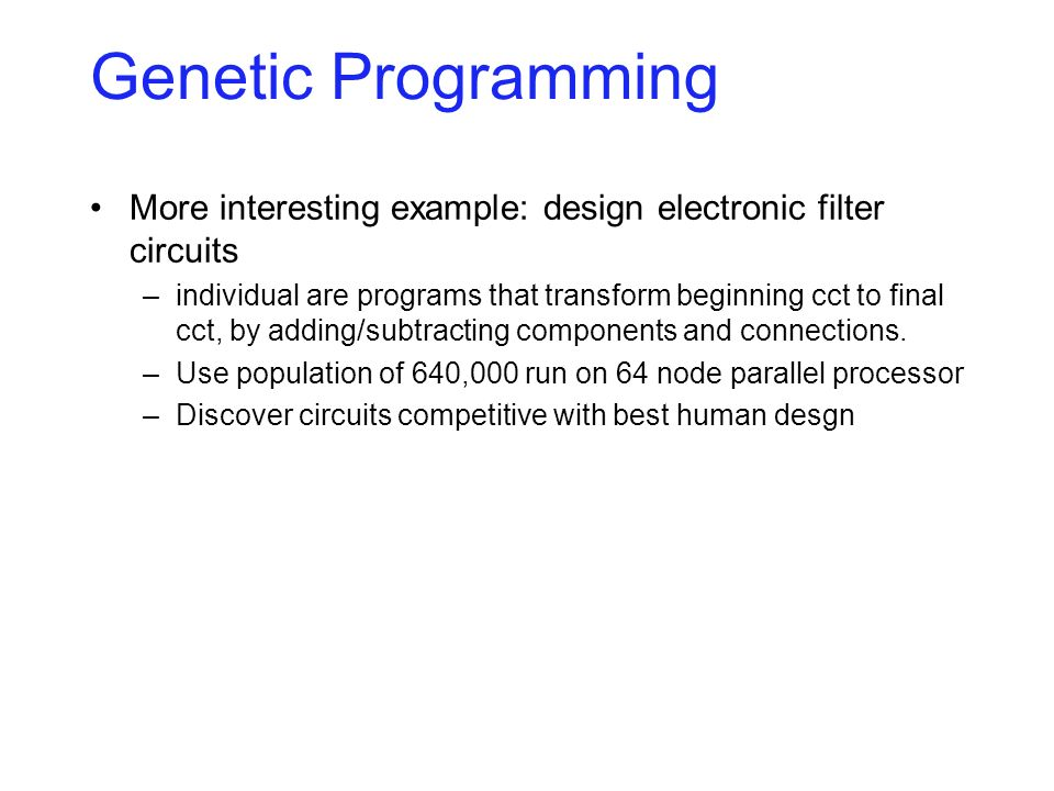 Genetic Programming More interesting example: design electronic filter circuits –individual are programs that transform beginning cct to final cct, by