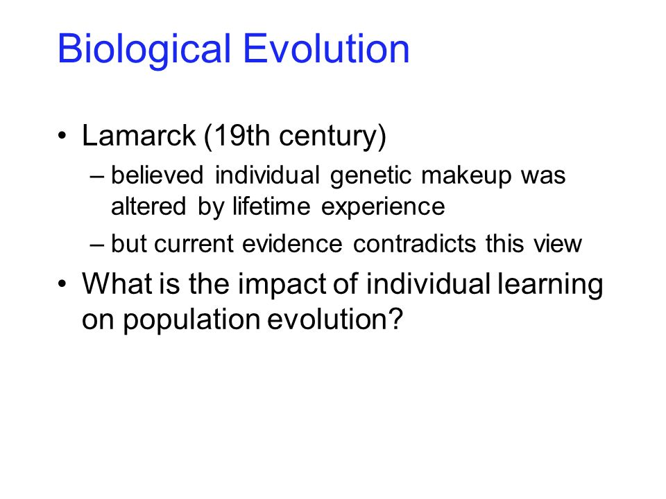 Biological Evolution Lamarck (19th century) –believed individual genetic makeup was altered by lifetime experience –but current evidence contradicts t