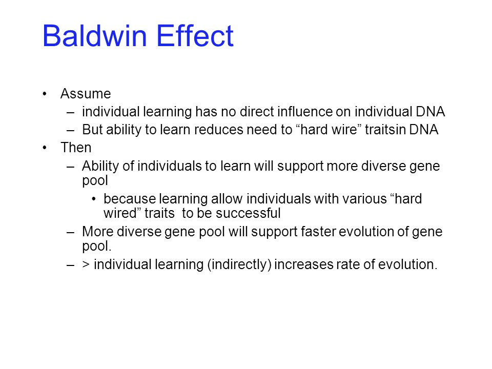 Baldwin Effect Assume –individual learning has no direct influence on individual DNA –But ability to learn reduces need to hard wire traitsin DNA Then