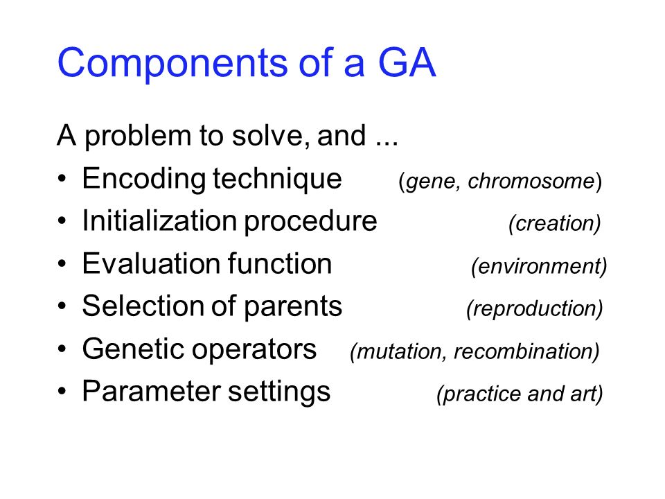 Components of a GA A problem to solve, and... Encoding technique (gene, chromosome) Initialization procedure (creation) Evaluation function (environme