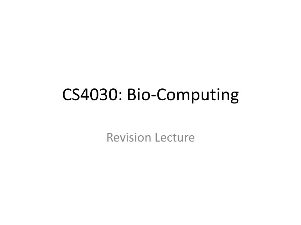 CS4030: Bio-Computing Revision Lecture
