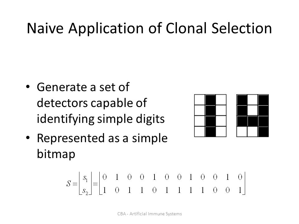 CBA - Artificial Immune Systems Naive Application of Clonal Selection Generate a set of detectors capable of identifying simple digits Represented as a simple bitmap