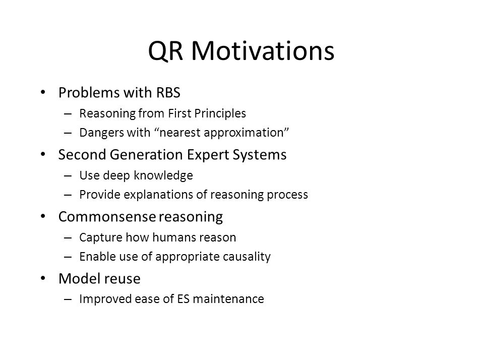 QR Motivations Problems with RBS – Reasoning from First Principles – Dangers with nearest approximation Second Generation Expert Systems – Use deep knowledge – Provide explanations of reasoning process Commonsense reasoning – Capture how humans reason – Enable use of appropriate causality Model reuse – Improved ease of ES maintenance