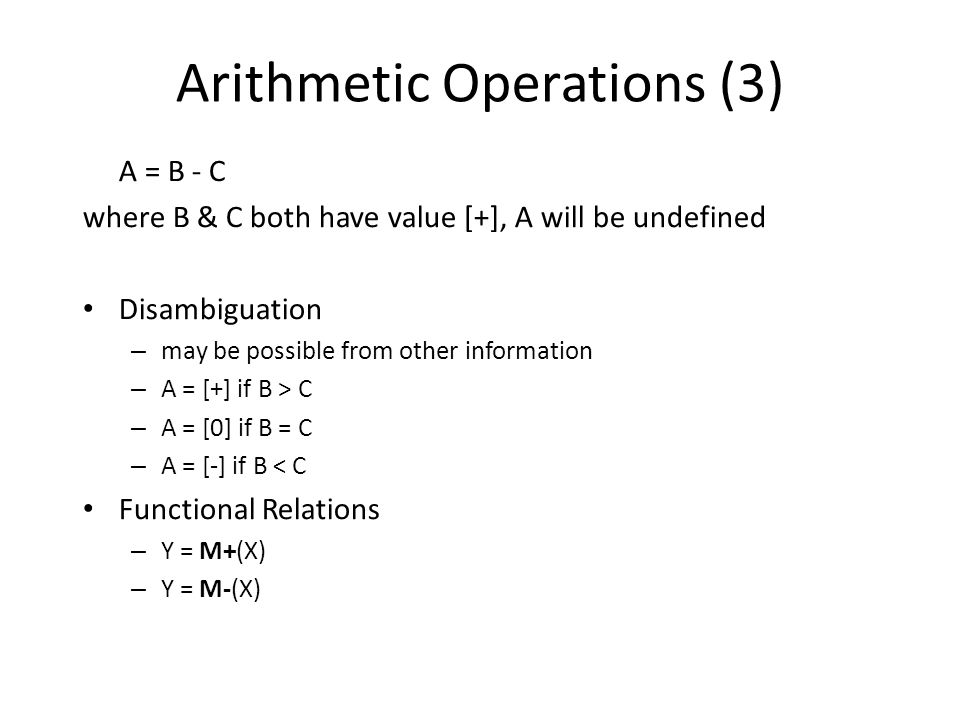 Arithmetic Operations (3) A = B - C where B & C both have value [+], A will be undefined Disambiguation – may be possible from other information – A = [+] if B > C – A = [0] if B = C – A = [-] if B < C Functional Relations – Y = M+(X) – Y = M-(X)