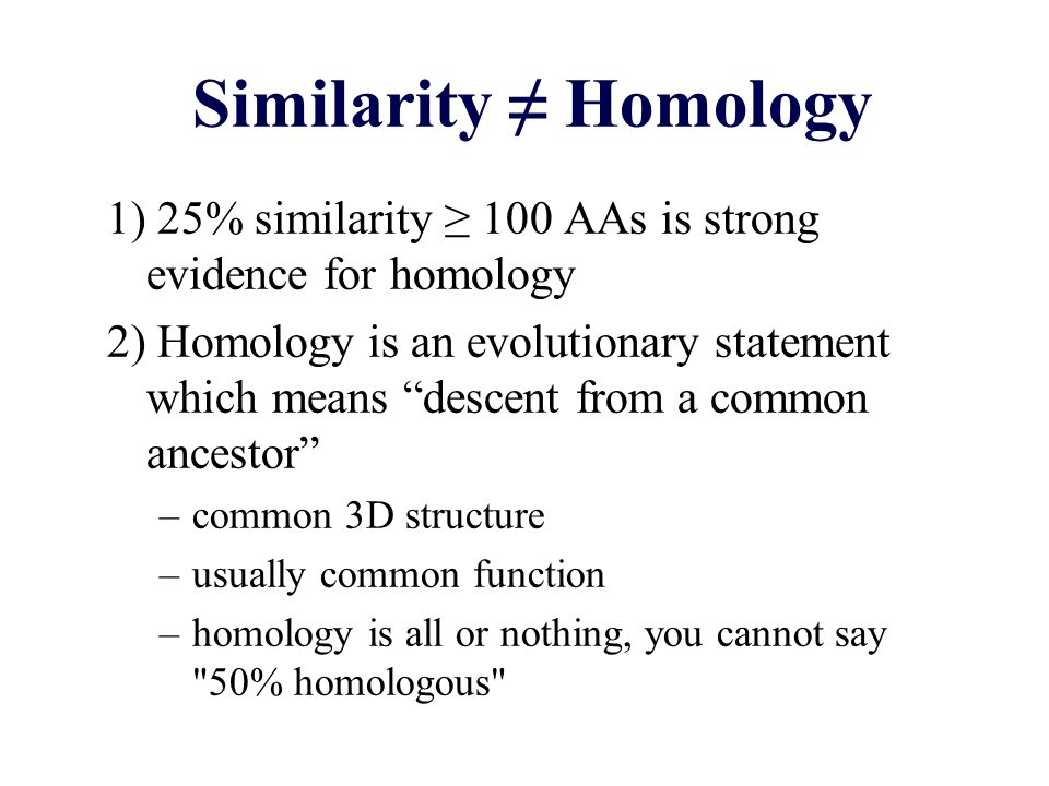 Similarity Homology 1) 25% similarity 100 AAs is strong evidence for homology 2) Homology is an evolutionary statement which means descent from a common ancestor –common 3D structure –usually common function –homology is all or nothing, you cannot say 50% homologous