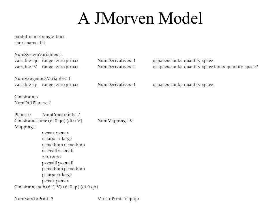 A JMorven Model model-name: single-tank short-name: fst NumSystemVariables: 2 variable: qorange: zero p-maxNumDerivatives: 1qspaces: tanks-quantity-space variable: V range: zero p-maxNumDerivatives: 2qsapces: tanks-quantity-space tanks-quantity-space2 NumExogenousVariables: 1 variable: qirange: zero p-maxNumDerivatives: 1qspaces: tanks-quantity-space Constraints: NumDiffPlanes: 2 Plane: 0NumConstraints: 2 Constraint: func (dt 0 qo) (dt 0 V) NumMappings: 9 Mappings: n-max n-large n-medium n-small zero p-small p-medium p-large p-max Constraint: sub (dt 1 V) (dt 0 qi) (dt 0 qo) NumVarsToPrint: 3VarsToPrint: V qi qo