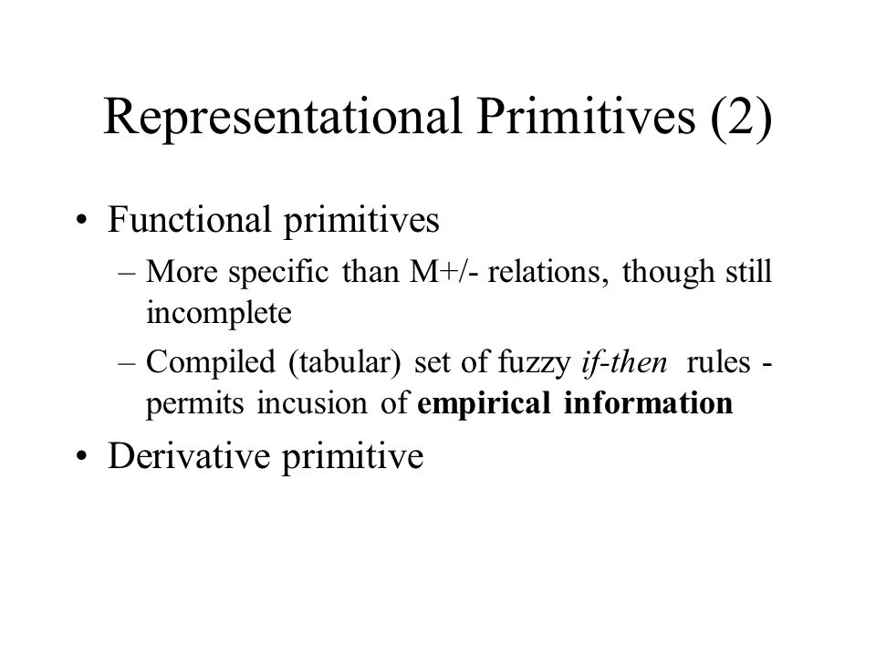 Representational Primitives (2) Functional primitives –More specific than M+/- relations, though still incomplete –Compiled (tabular) set of fuzzy if-then rules - permits incusion of empirical information Derivative primitive