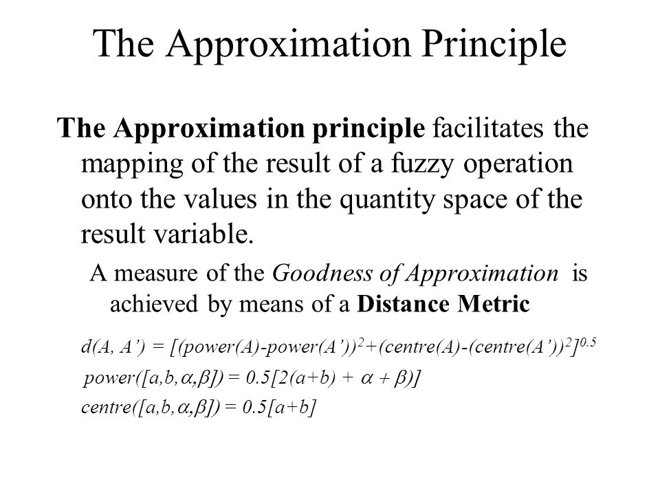 The Approximation Principle The Approximation principle facilitates the mapping of the result of a fuzzy operation onto the values in the quantity space of the result variable.