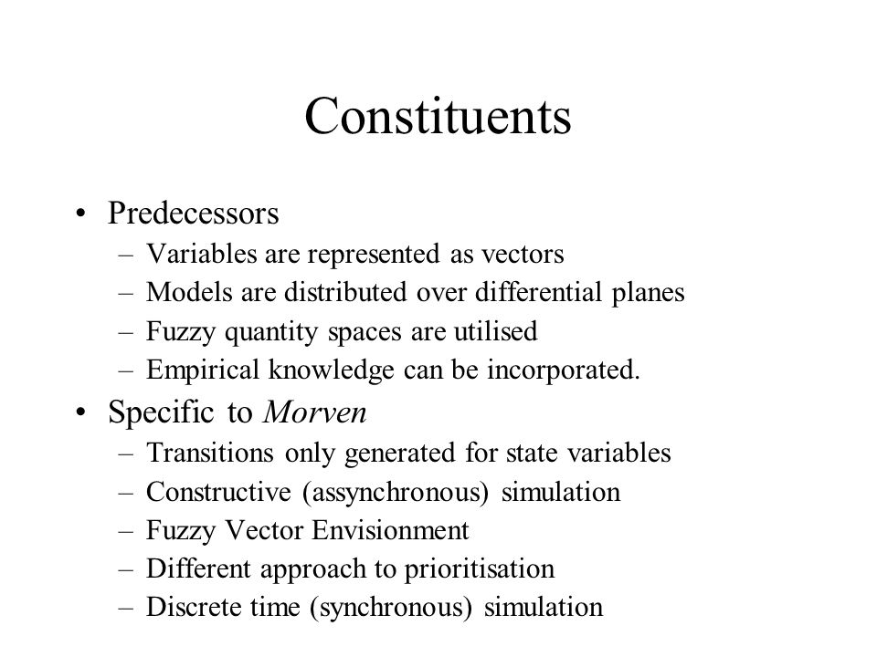 Constituents Predecessors –Variables are represented as vectors –Models are distributed over differential planes –Fuzzy quantity spaces are utilised –Empirical knowledge can be incorporated.