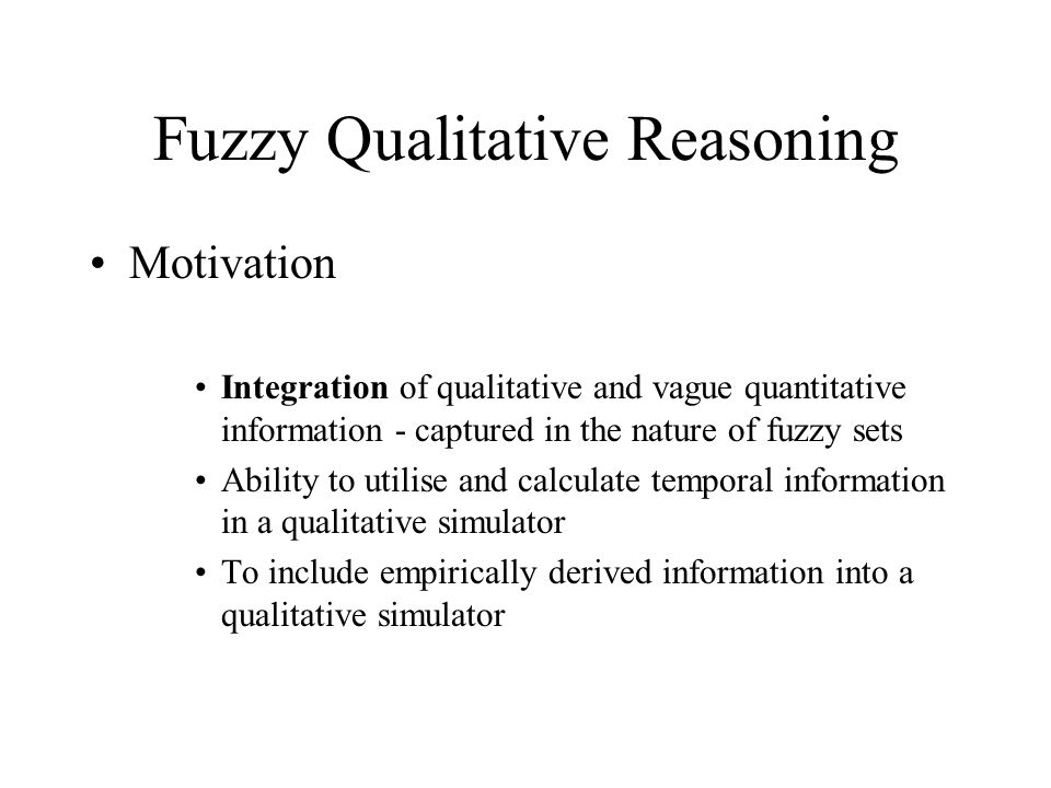 Fuzzy Qualitative Reasoning Motivation Integration of qualitative and vague quantitative information - captured in the nature of fuzzy sets Ability to utilise and calculate temporal information in a qualitative simulator To include empirically derived information into a qualitative simulator