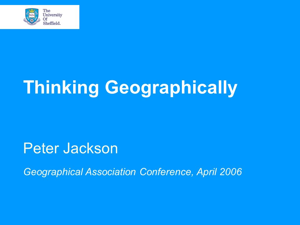 Thinking Geographically Peter Jackson Geographical Association Conference, April 2006