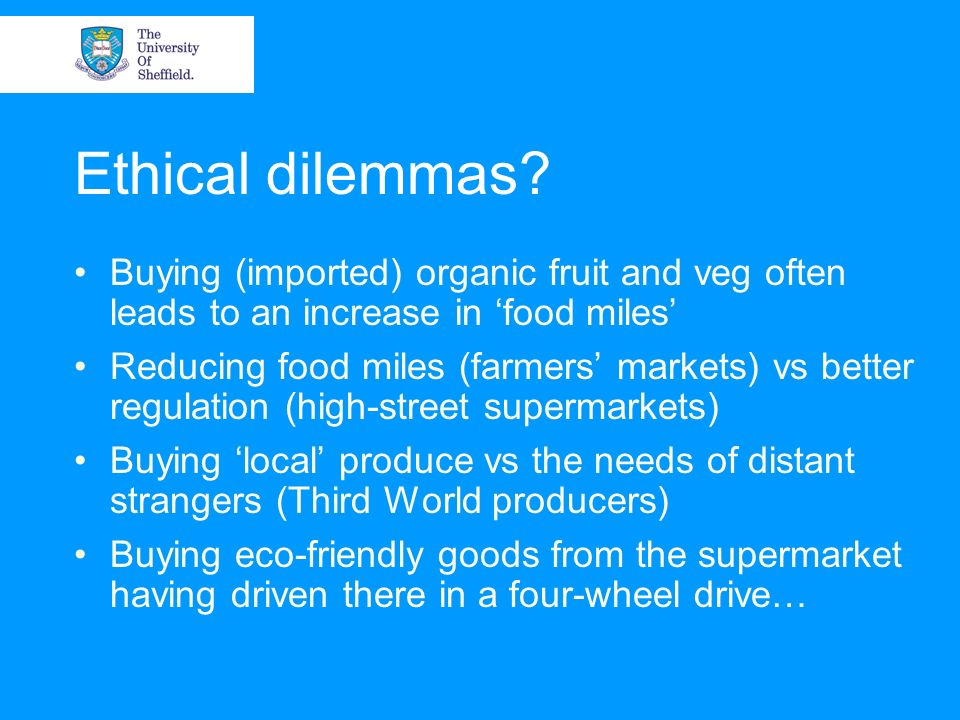 Ethical dilemmas? Buying (imported) organic fruit and veg often leads to an increase in food miles Reducing food miles (farmers markets) vs better reg