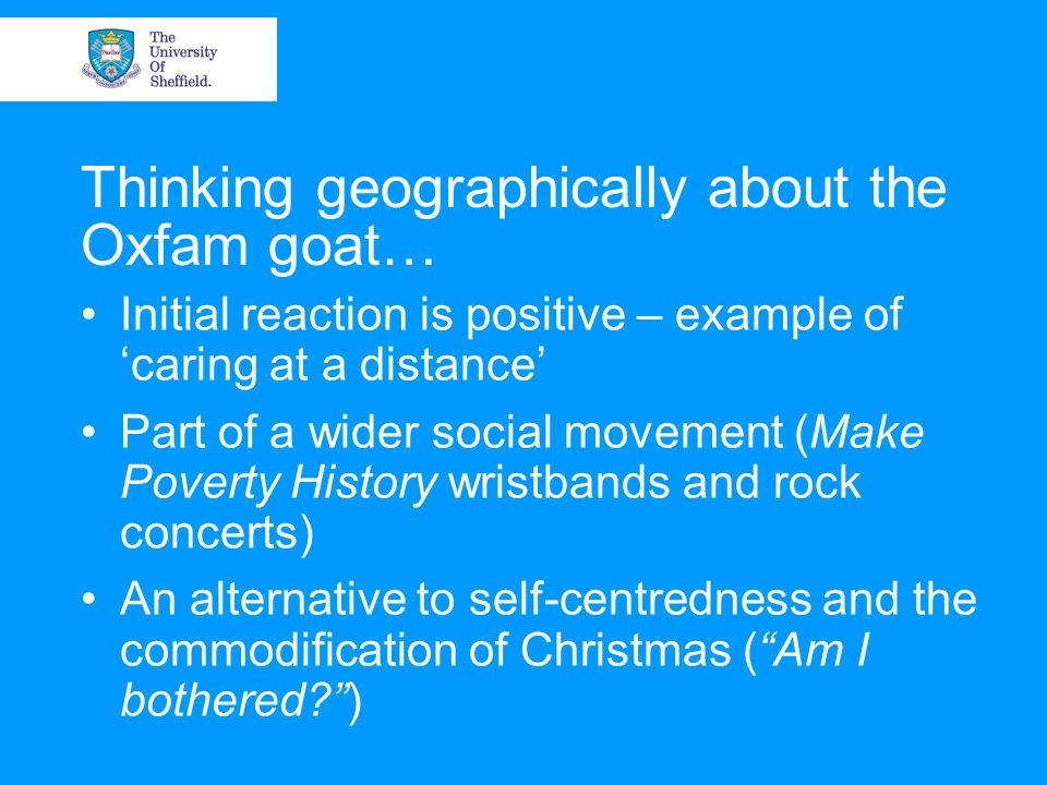Thinking geographically about the Oxfam goat… Initial reaction is positive – example of caring at a distance Part of a wider social movement (Make Pov
