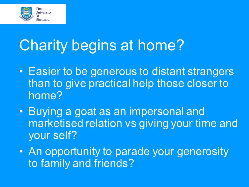 Charity begins at home? Easier to be generous to distant strangers than to give practical help those closer to home? Buying a goat as an impersonal an