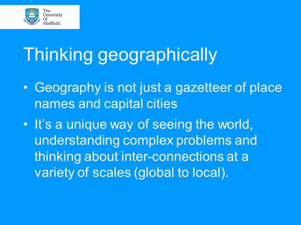 Thinking geographically Geography is not just a gazetteer of place names and capital cities Its a unique way of seeing the world, understanding comple