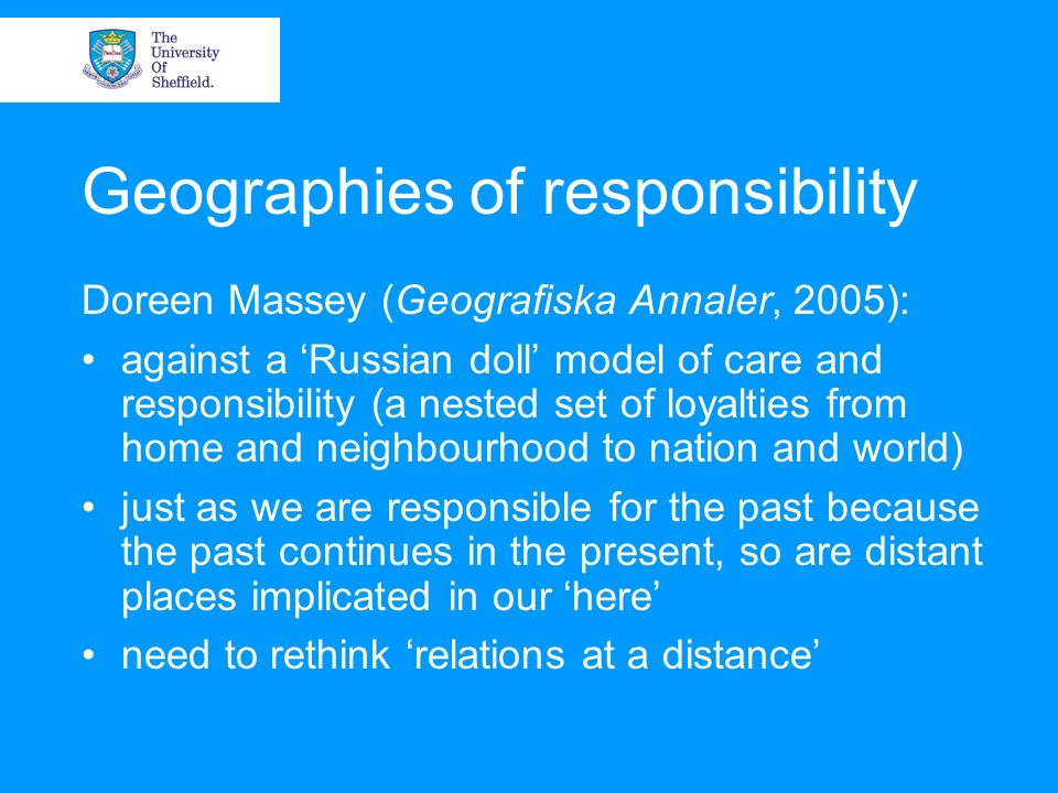 Geographies of responsibility Doreen Massey (Geografiska Annaler, 2005): against a Russian doll model of care and responsibility (a nested set of loya