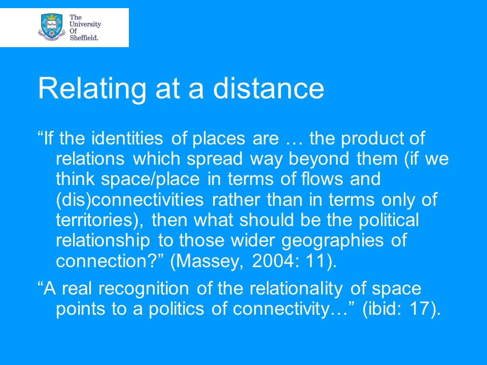 Relating at a distance If the identities of places are … the product of relations which spread way beyond them (if we think space/place in terms of fl