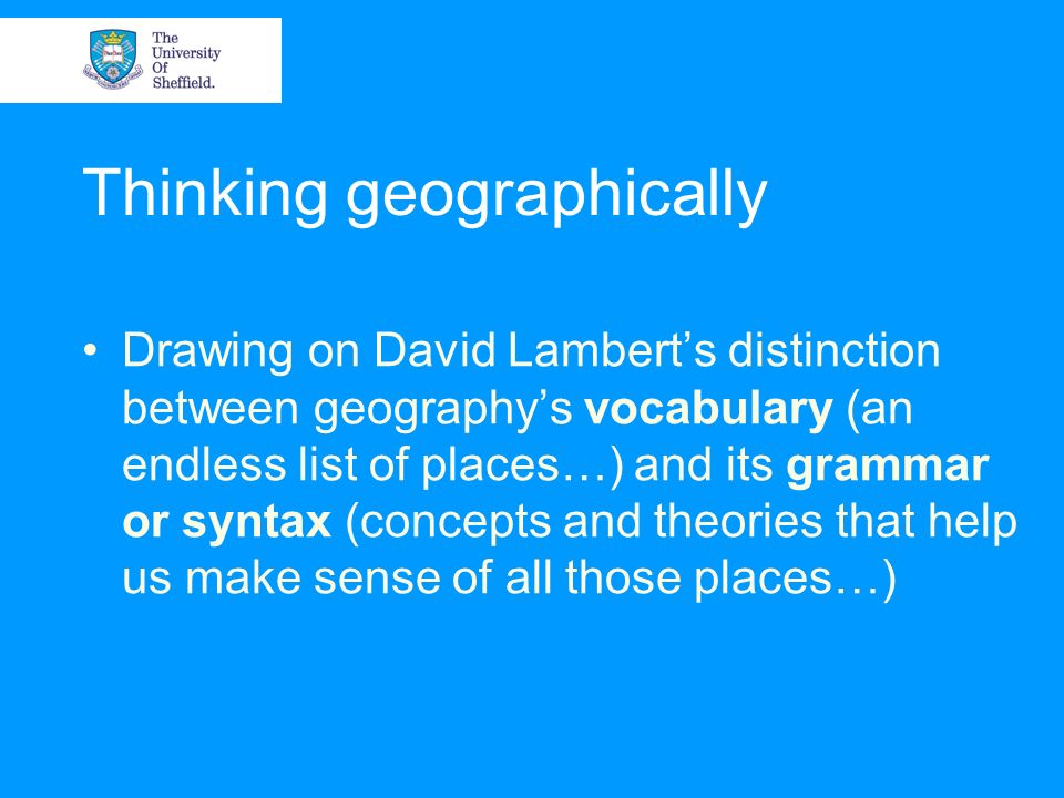 Thinking geographically Drawing on David Lamberts distinction between geographys vocabulary (an endless list of places…) and its grammar or syntax (co