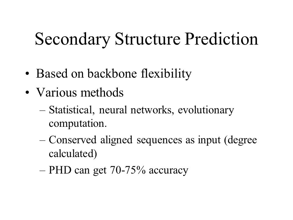 Secondary Structure Prediction Based on backbone flexibility Various methods –Statistical, neural networks, evolutionary computation. –Conserved align