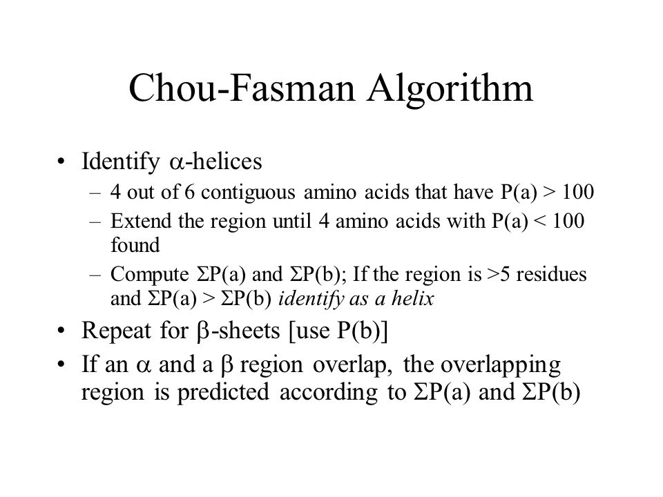 Chou-Fasman Algorithm Identify -helices –4 out of 6 contiguous amino acids that have P(a) > 100 –Extend the region until 4 amino acids with P(a) < 100