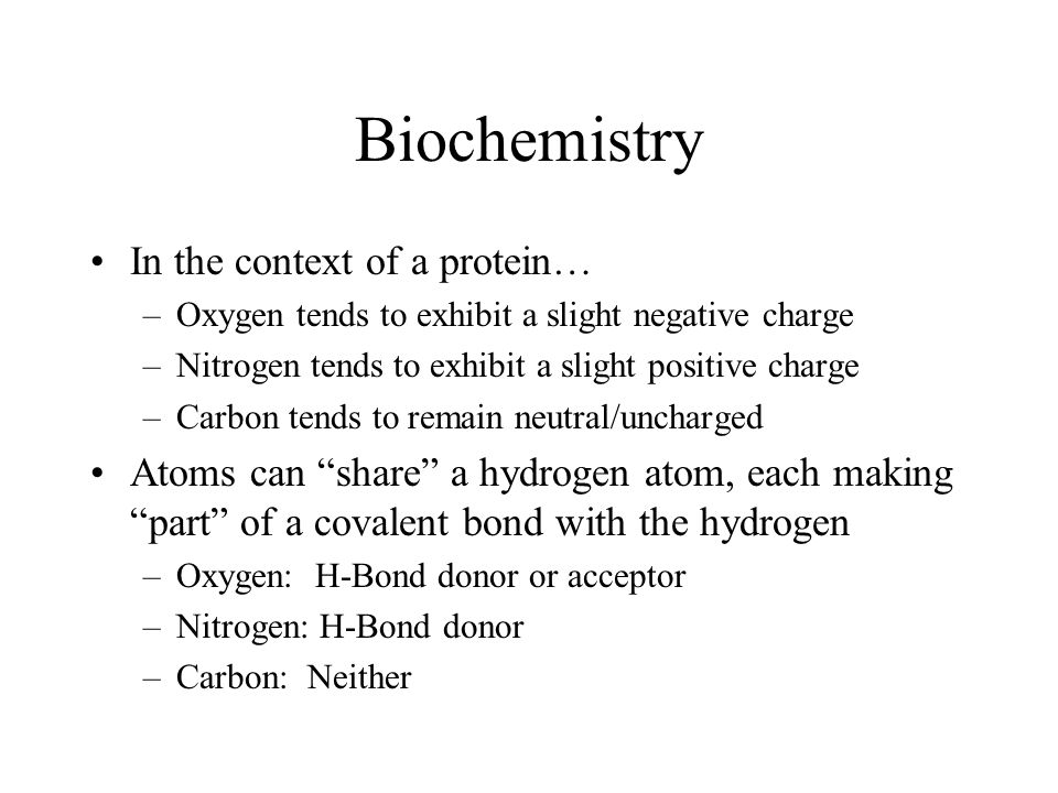 Biochemistry In the context of a protein… –Oxygen tends to exhibit a slight negative charge –Nitrogen tends to exhibit a slight positive charge –Carbo