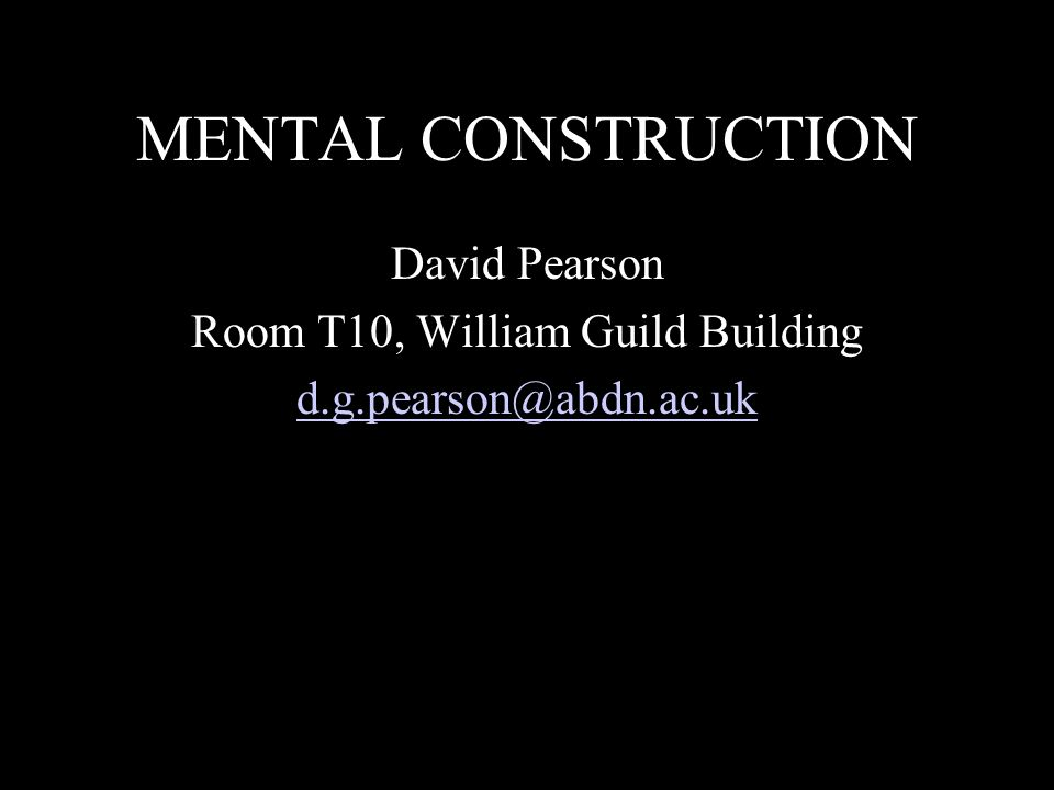 MENTAL CONSTRUCTION David Pearson Room T10, William Guild Building d.g.pearson@abdn.ac.uk