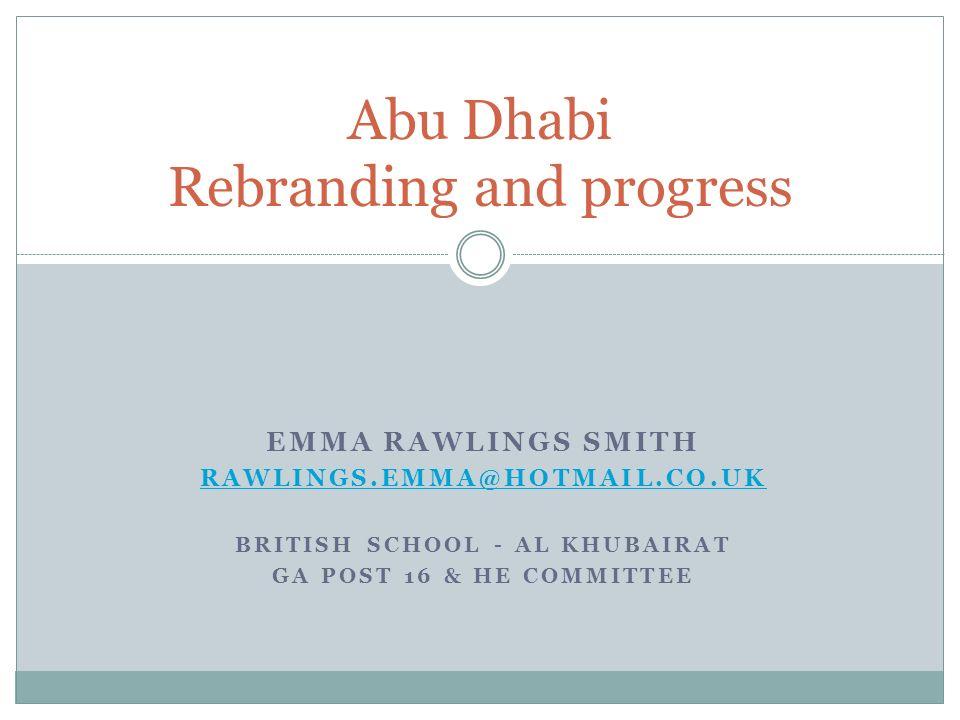 Abu Dhabi Rebranding and progress EMMA RAWLINGS SMITH RAWLINGS.EMMA@HOTMAIL.CO.UK BRITISH SCHOOL - AL KHUBAIRAT GA POST 16 & HE COMMITTEE