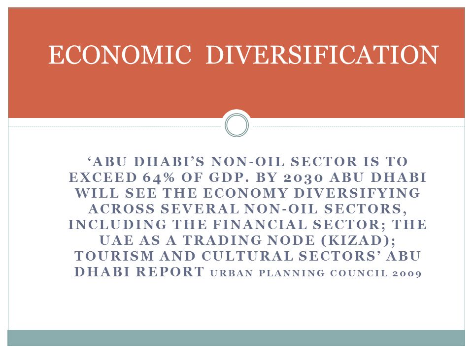 ABU DHABIS NON-OIL SECTOR IS TO EXCEED 64% OF GDP. BY 2030 ABU DHABI WILL SEE THE ECONOMY DIVERSIFYING ACROSS SEVERAL NON-OIL SECTORS, INCLUDING THE F