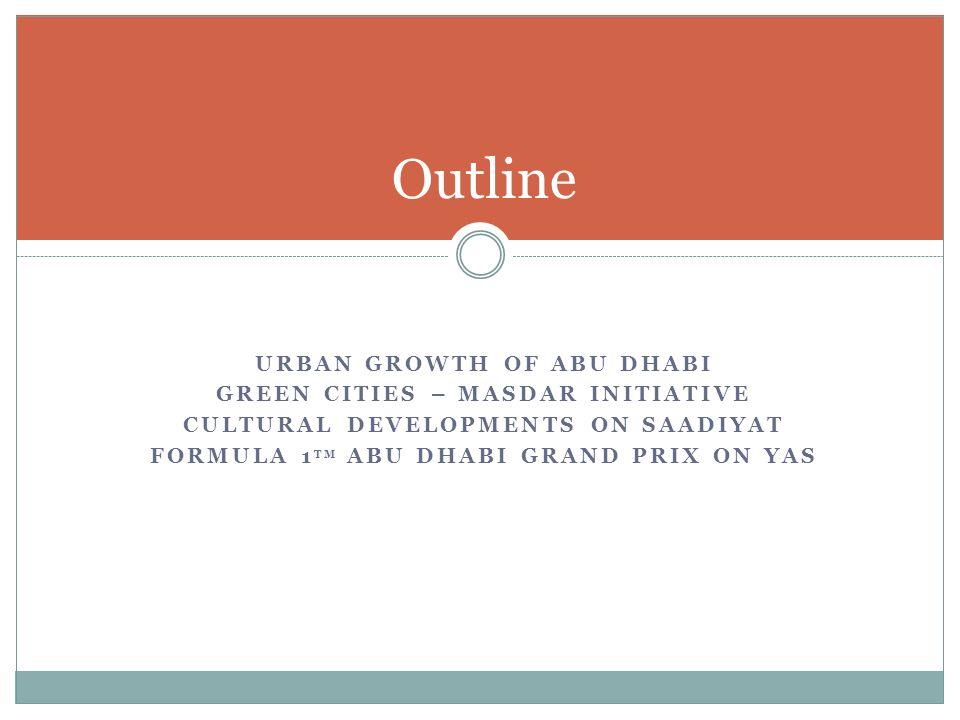 URBAN GROWTH OF ABU DHABI GREEN CITIES – MASDAR INITIATIVE CULTURAL DEVELOPMENTS ON SAADIYAT FORMULA 1 TM ABU DHABI GRAND PRIX ON YAS Outline