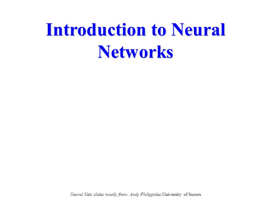 Introduction to Neural Networks Neural Nets slides mostly from: Andy Philippides,University of Sussex