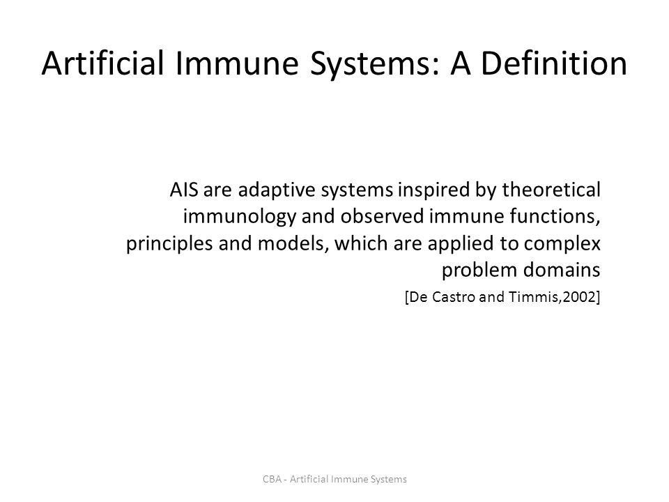 CBA - Artificial Immune Systems Innate Immunity May take days to remove an infection, if it fails, then the adaptive response may take over Macrophages and neurophils are actors – Bind to common (known) things.