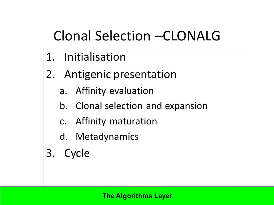 Lecture 4CBA - Artificial Immune Systems Clonal Selection –CLONALG 1.Initialisation 2.Antigenic presentation a.Affinity evaluation b.Clonal selection and expansion c.Affinity maturation d.Metadynamics 3.Cycle The Algorithms Layer