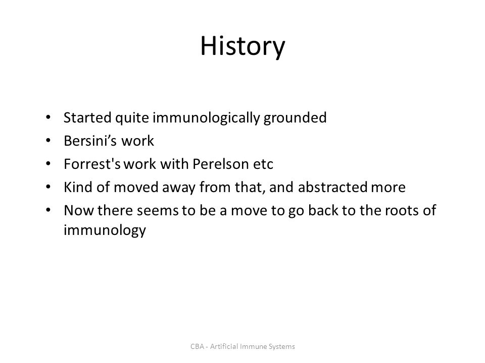 CBA - Artificial Immune Systems History Started quite immunologically grounded Bersinis work Forrest s work with Perelson etc Kind of moved away from that, and abstracted more Now there seems to be a move to go back to the roots of immunology